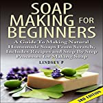 Soap Making for Beginners, 3rd Edition: A Guide to Making Natural Homemade Soaps from Scratch, Includes Recipes and Step by Step Processes for Making Soaps | Lindsey P