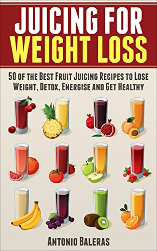 Juicing for Weight Loss: 50 of the Best Fruit Juicing Recipes to Lose Weight, Detox, Energise and Get Healthy (Juicing for Beginners - Weight Loss-  Health - Fertility - Thyroid) by Antonio Baleras