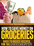 How To Save Money On Groceries (Back To Basics: Recipes For the Savvy Shopper)