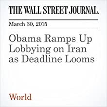 Obama Ramps Up Lobbying on Iran as Deadline Looms (       UNABRIDGED) by Carol E. Lee, Jay Solomon Narrated by Ken Borgers