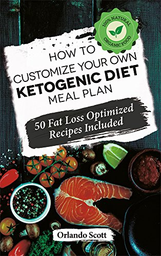 Ketogenic Diet: How to Customize Your Own Ketogenic Diet Meal Plan by Orlando Scott