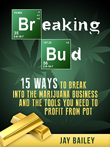 Breaking Bud: 15 Ways To Break Into The Marijuana Business And The Tools You Need To Profit From Pot