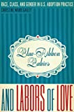 Blue-Ribbon Babies and Labors of Love: Race, Class, and Gender in U.S. Adoption Practice (Louann Atkins Temple Women & Culture)