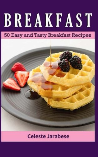 Breakfast: 50 Easy and Tasty Breakfast Recipes by Celeste Jarabese
