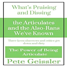 Praising and Dissing the Articulates and the Also-Rans We've Known: Three Keen Observers and Critics Get Down and Dirty: The Power of Being Articulate (       UNABRIDGED) by Pete Geissler Narrated by Gregory Allen Siders