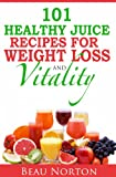 101 Healthy Juice Recipes for Weight Loss and Vitality: Juicing for Extreme Health and Easy Weight Loss (Detox Recipes; Weight Loss Recipes)