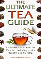 The Ultimate Tea Guide: A Detailed List of 60+ Tea Varieties, including Health Benefits & Steeping Recommendations (Tea Guidebook) (English Edition)