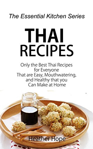 Thai Recipes: Only the Best Thai Recipes for Everyone That are Easy, Mouthwatering, and Healthy that you Can Make at Home (The Essential Kitchen Series Book 62) by Heather Hope