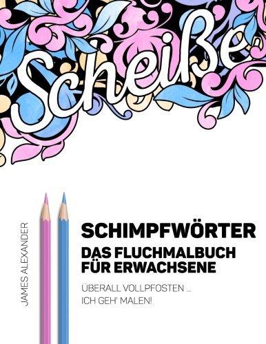 Download German Swear Words Coloring Book - Schimpfwörter - Das Fluchmalbuch für Erwachsene: Überall Vollpfosten ... ich geh' malen! (Swear Word Adult Coloring Book) (German Edition)