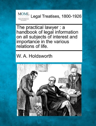 The practical lawyer: a handbook of legal information on all subjects of interest and importance in the various relations of life.