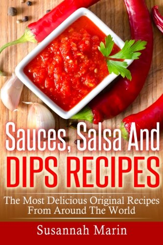 Sauces, Salsa And Dips Recipes: The Most Delicious Original Recipes From Around The World (Recipes For Sauces) (Volume 1) by Susannah Marin