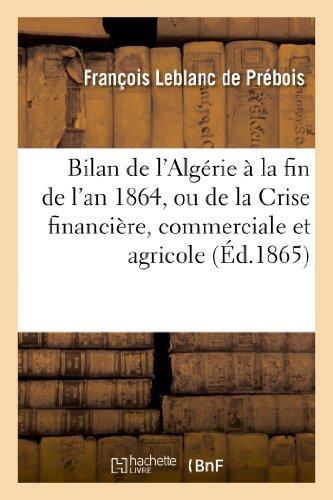 Bilan de l'Algérie à la fin de l'an 1864, ou de la Crise financière, commerciale et agricole: , ses causes et les moyens de la conjurer (Sciences sociales)
