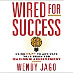Wired for Success: Using NLP to Activate Your Brain for Maximum Achievement | Wendy Jago