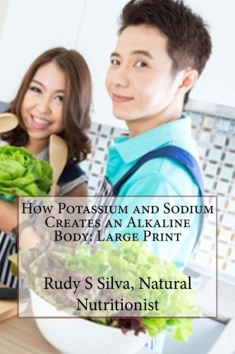 How Potassium And Sodium Creates An Alkaline Body: Large Print: Create An Alkaline Body To Eliminate Disease And Produce Superior Health