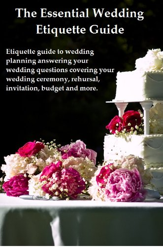 The Essential Wedding Etiquette Guide - ETIQUETTE GUIDE TO WEDDING PLANING ANSWERING YOUR WEDDING QUESTIONS COVERING YOUR WEDDING CEREMONY, REHEARSAL, INVITATION, BUDGET AND MORE