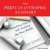 The Postcatastrophe Economy: Rebuilding America and Avoiding the Next Bubble | [Eric Janszen]