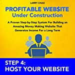Profitable Website Under Construction - Step 4: Host Your Website: A Proven Step-by-Step System for Building an Amazing Money Making Website That Generates Income for a Long Term | Larry Chak