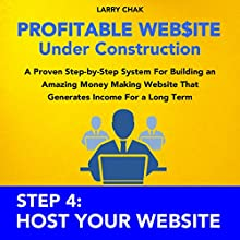 Profitable Website Under Construction - Step 4: Host Your Website: A Proven Step-by-Step System for Building an Amazing Money Making Website That Generates Income for a Long Term (       UNABRIDGED) by Larry Chak Narrated by Robert Gazy