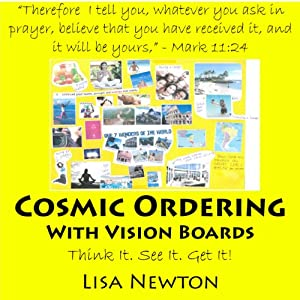 Cosmic Ordering with Vision Boards: Think It. See It. Get It! | [Lisa Newton]