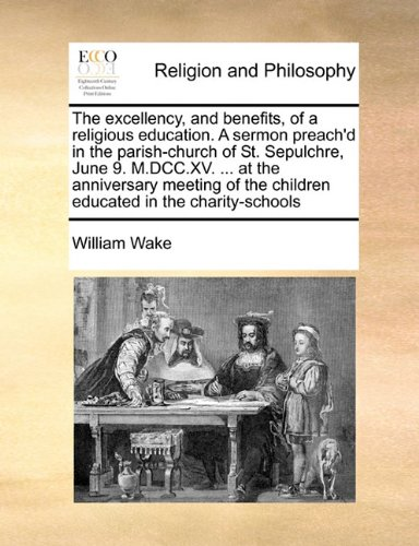 The excellency, and benefits, of a religious education. A sermon preach'd in the parish-church of St. Sepulchre, June 9. M.DCC.XV. ... at the ... the children educated in the charity-schools