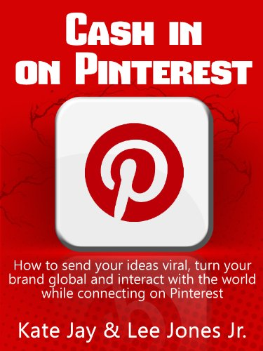 Cash in on Pinterest: How to Send Your Ideas Viral, Turn Your Brand Global and Interact with the World While Connecting on Pinterest