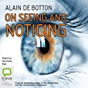 On Seeing and Noticing (       UNABRIDGED) by Alain De Botton Narrated by Nicholas Bell