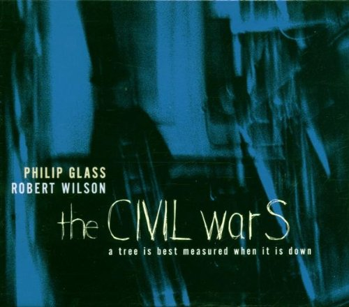 Glass: The Civil Wars - A Tree is Best Measured When it is Down by Philip Glass, Robert Wilson, Laurie Anderson, Sondra Radvanovsky and Denyce Graves