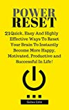 Power Reset: 21 Quick, Easy And Highly Effective Ways To Reset Your Brain To Instantly Become More Happy, Motivated, Productive and Successful In Life!