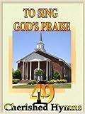 To Sing God's Praise: 49 Cherished Hymns