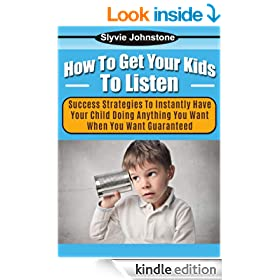 How To Get Your Kids To Listen: Success Strategies To Instantly Have Your Child Doing Anything You Want When You Want Guaranteed (parenting, role model, listening, persuasion, desires, discipline)
