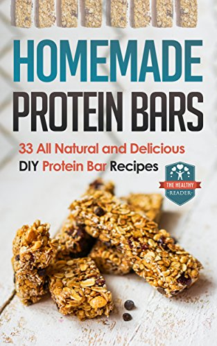 Homemade Protein Bars: 33 All Natural And Delicious DIY Protein Bar Recipes (DIY Protein Bars - Protein Recipes - Diet - Protein Powder Recipes) by The Healthy Reader