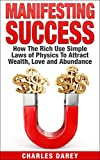 Manifesting Success: How the Rich Use Simple Laws of Physics to Attract Wealth, Love and Abundance (English Edition)