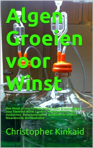 Christopher Kinkaid - Algen Groeien voor Winst: Hoe Maak je een Fotobioreactor voor Growing Algen voor Eiwitten Build, Lipiden, Koolhydraten, Anti-Oxidanten, Biobrandstoffen, ... Waardevolle Metabolieten (Dutch Edition)