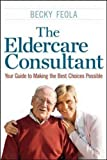 The Eldercare Consultant: Your Guide to Making the Best Choices Possible