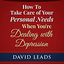 How to Take Care of Your Personal Needs When You're Dealing with Depression (       UNABRIDGED) by David Leads Narrated by Steve Barnes