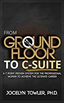 From Ground Floor To C-suite: A 7 Point Proven System For The Professional Women To Achieve The Ultimate Career