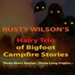Rusty Wilson's Hairy Trio of Bigfoot Campfire Stories | Rusty Wilson