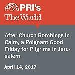 After Church Bombings in Cairo, a Poignant Good Friday for Pilgrims in Jerusalem | Charles M. Sennott