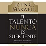 El Talento Nunca es Suficiente [Talent Is Not Enough]: Descubre las elecciones que te llevarán más allá de tu talento [Discover the elections that will take you beyond your talent] | John C. Maxwell