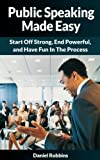 Public Speaking Made Easy - Start Off Strong, End Powerful, and Have Fun In The Process (Fear Of Public Speaking, Storytelling, Leadership, The Art of Public Speaking, Anxiety Public Speaking)