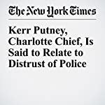 Kerr Putney, Charlotte Chief, Is Said to Relate to Distrust of Police   Richard Fausset,Alan Blinder,Yamiche Alcindor
