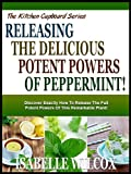 UNLEASHING THE POTENT POWERS OF PEPPERMINT!: Discover Exactly How To Release The Full Potent Powers Of This Remarkable Plant! (The Kitchen Cupboard Series)