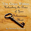 The Great Within: Unleashing the Power of Your Subconscious Mind (       UNABRIDGED) by Christian D. Larson Narrated by J. S. Schaefer