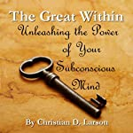 The Great Within: Unleashing the Power of Your Subconscious Mind | Christian D. Larson