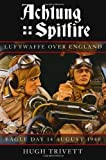 Achtung Spitfire: Luftwaffe over England Eagle Day 14 August 1940 (Battle of Britain 70 Years on) Hugh Trivett