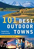 101 Best Outdoor Towns: Unspoiled Places to Visit, Live & Play (101 Best...Series)