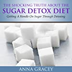 The Shocking Truth About the Sugar-Detox Diet: Getting a Handle on Sugar through Detoxing | Anna Gracey