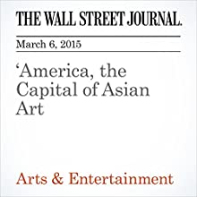 America, the Capital of Asian Art (       UNABRIDGED) by Kelly Crow Narrated by Ken Borgers