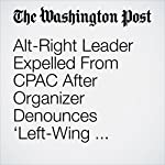 Alt-Right Leader Expelled From CPAC After Organizer Denounces 'Left-Wing Fascist Group'   David Weigel,John Wagner