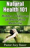 Natural Health 101 Hidden Treasures of Alternative Medicine